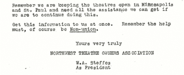 Remember we are keeping the theatres open in Minneapolis and St, Paul and need all the assistance we can get if we are to continue doing this. Get this information to us at once. Remember the help must, of course be Non-union. Yours very truly NORTHWEST THEATRE OWNERS ASSOCIATION W.A. Steffes As President